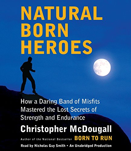 9780804194143: Natural Born Heroes: How a Daring Band of Misfits Mastered the Lost Secrets of Strength and Endurance