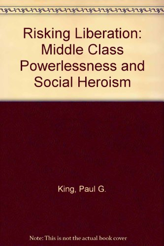 Risking Liberation : Middle Class Powerlessness and: Paul G. King;