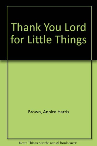 Thank You Lord for Little Things: Brown, Annice Harris