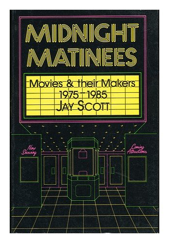 Midnight Matinees: Movies and Their Makers, 1975-1985: Jay Scott