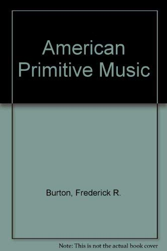 American Primitive Music, with Especial Attention to the Songs of the Ojibways: Burton, Frederick R...