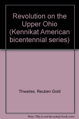 Revolution on the Upper Ohio (Kennikat American bicentennial series): Thwaites, Reuben Gold; ...