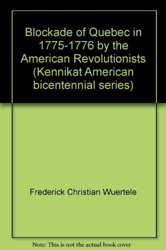 BLOCKADE OF QUEBEC IN 1775 - 1776 BY THE AMERICAN REVOLUTIONISTS: WURTELE, FRED C