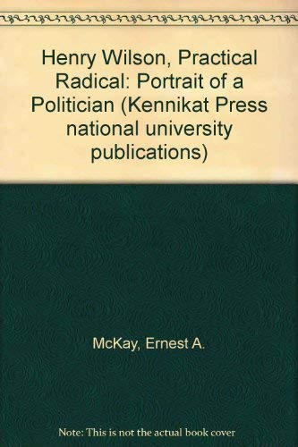 Henry Wilson , Practical Radical : Portrait Of A Politician: McKay , Ernest