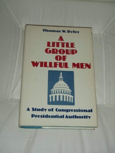 A little group of willful men : a study of Congressional-Presidential authority: Ryley, Thomas W.