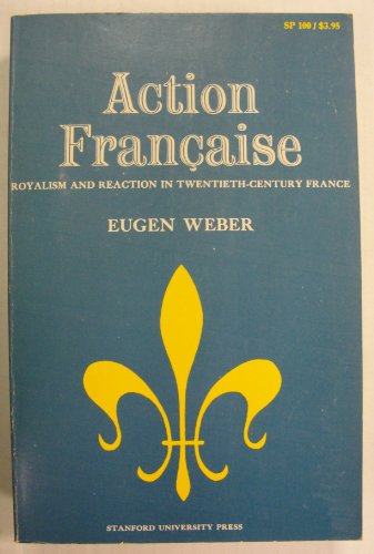 Action Francaise: Royalism and Reaction in Twentieth-century France: Weber, Eugen