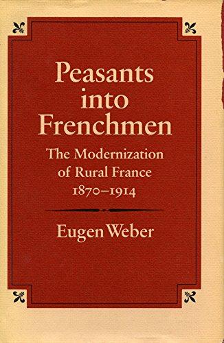 Peasants into Frenchmen: The Modernization of Rural France, 1870-1914: Eugen Weber