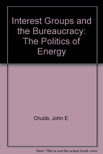 Interest Groups and the Bureaucracy: The Politics of Energy: Chubb, John E.