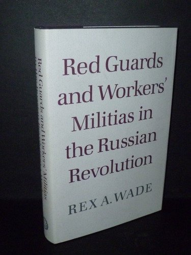 Red Guards and Workers' Militias in the Russian Revolution: Wade, Rex A.