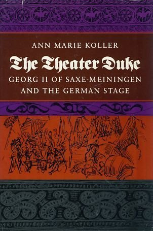 The Theater Duke: Georg II of Saxe-Meiningen and the German Stage: Koller, Ann Marie