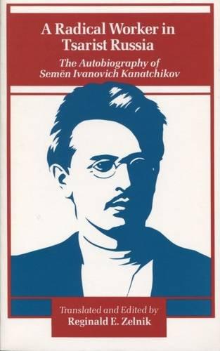 A Radical Worker in Tsarist Russia : The Autobiography of Semen Ivanovich Kanatchikov: Kanatchikov,...