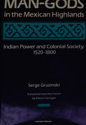 Man-Gods in the Mexican Highlands: Indian Power and Colonial Society, 1520-1800 (0804715130) by Gruzinski, Serge