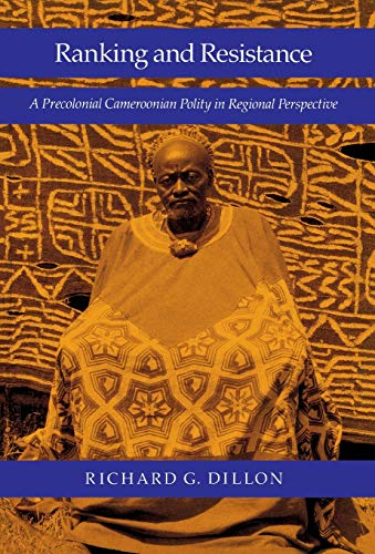Ranking and Resistance: A Precolonial Cameroonian Polity in Regional Perspective: Dillon, Richard G...