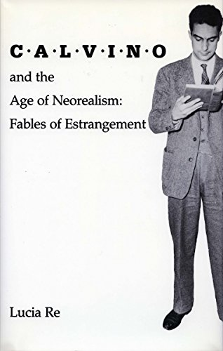 Calvino and the Age of Neorealism: Fables of Estrangement (Hardback): Lucia Re