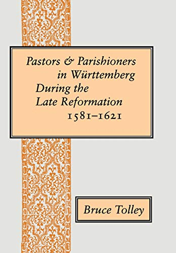 Pastors and parishioners in Württemberg during the late Reformation, 1581-1621.: Tolley, Bruce...