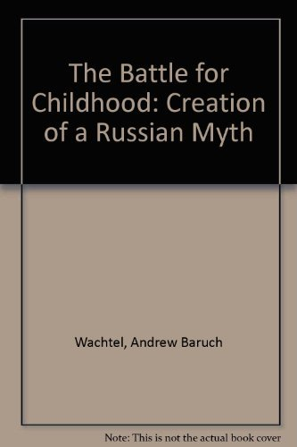 The Battle for Childhood: Creation of a Russian Myth: Wachtel, Andrew Baruch