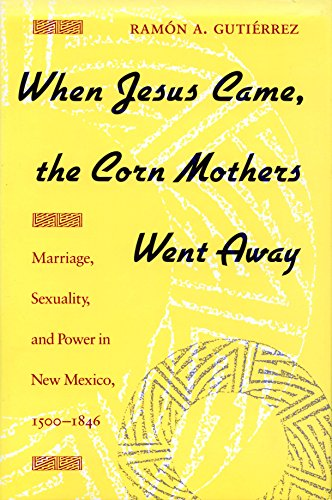 WHEN JESUS CAME, THE CORN MOTHERS WENT AWAY: MARRIAGE, SEXUALITY, AND POWER IN NEW MEXICO, 1500-...