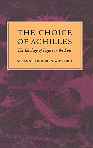 Choice of Achilles, The : The Ideology of Figure in the Epic: Wofford, Susanne