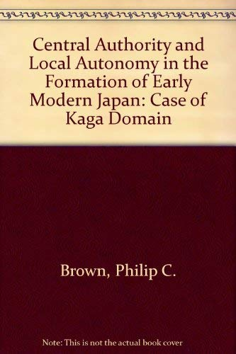 9780804720366: Central Authority and Local Autonomy in the Formation of Early Modern Japan: The Case of Kaga Domain