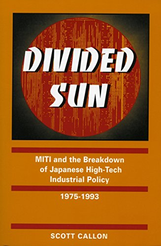 Divided Sun: MITI and the Breakdown of Japanese High-Tech Industrial Policy, 1975-1993: Callon, ...