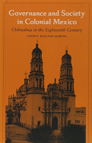 GOVERNANCE AND SOCIETY IN COLONIAL MEXICO: CHIHUAHUA IN THE EIGHTEENTH CENTURY: Cheryl English ...