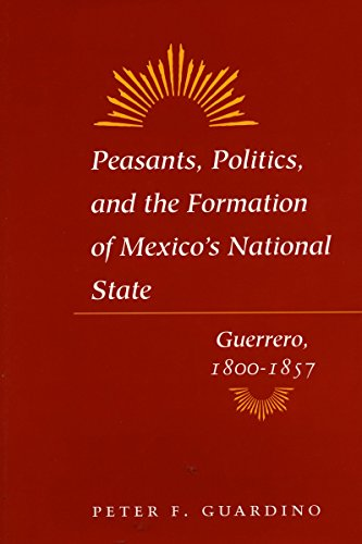 9780804725729: Peasants, Politics, and the Formation of Mexico's National State: Guerrero, 1800-1857