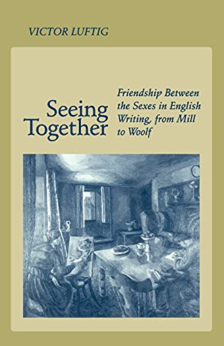 9780804725910: Seeing Together: Friendship Between the Sexes in English Writing from Mill to Woolf