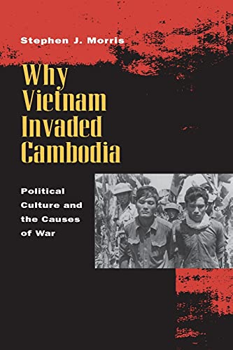 Why Vietnam Invaded Cambodia: Political Culture and the Causes of War: Stephen J. Morris