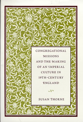 Congregational Missions and the Making of an Imperial Culture in Nineteenth Century England: THORNE...