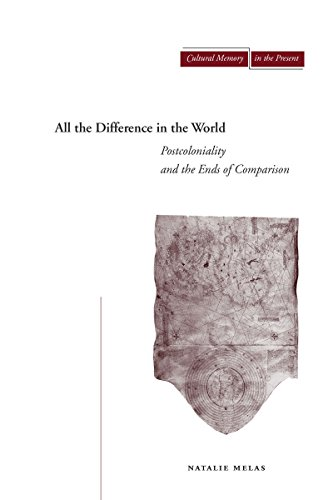 All the Difference in the World: Postcoloniality and the Ends of Comparison (Cultural Memory in the...