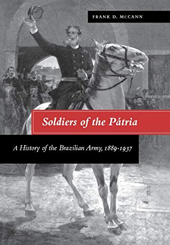 Soldiers of the Patria: A History of the Brazilian Army, 1889-1937 (Hardback): Frank D. McCann