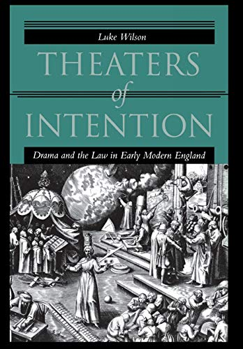 Theaters of Intention: Drama and the Law in Early Modern England: Wilson, Luke