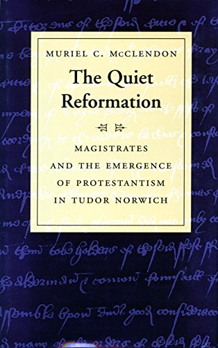 The Quiet Reformation: Magistrates and the Emergence of Protestantism in Tudor Norwich: McClendon, ...