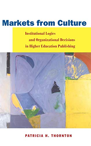 9780804740210: Markets from Culture: Institutional Logics and Organizational Decisions in Higher Education Publishing: Institutional Logic and Organizational ... Publishing (Stanford Business Books)