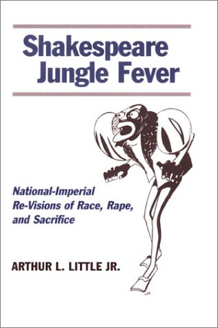 Shakespeare Jungle Fever: National-Imperial Re-Visions of Race, Rape, and Sacrific: Little, Arthur ...