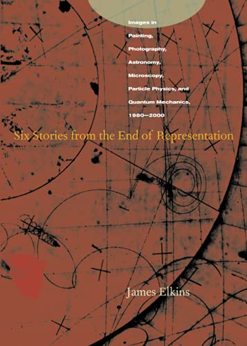 9780804741484: Six Stories from the End of Representation: Images in Painting, Photography, Astronomy, Microscopy, Particle Physics, and Quantum Mechanics, 1980-2000 (Writing Science)