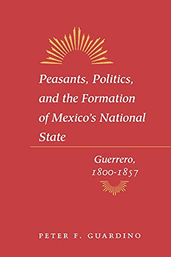 9780804741903: Peasants, Politics, and the Formation of Mexico's National State: Guerrero, 1800-1857