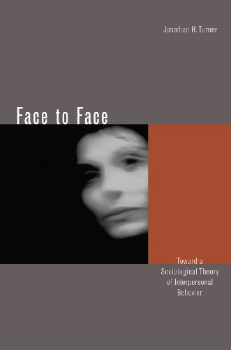 Face to Face: Toward a Sociological Theory of Interpersonal Behavior: Turner, Jonathan