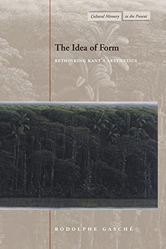 The Idea of Form: Rethinking Kant?s Aesthetics: Rodolphe Gasche