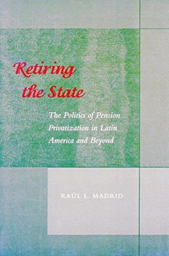 9780804747066: Retiring the State: The Politics of Pension Privatization in Latin America and Beyond