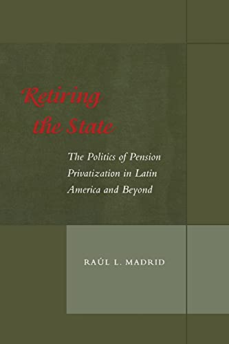 9780804747073: Retiring the State: The Politics of Pension Privatization in Latin America and Beyond