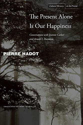 9780804748360: The Present Alone is Our Happiness: Conversations With Jeannie Carlier and Arnold I. Davidson