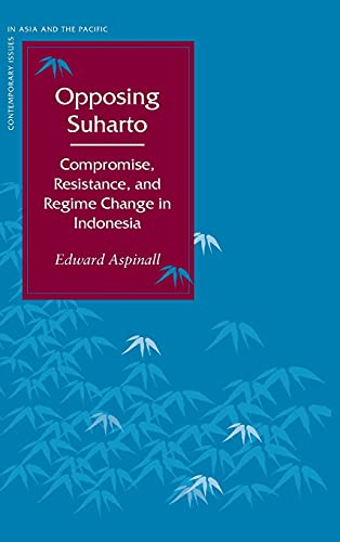 9780804748445: Opposing Suharto: Compromise, Resistance, and Regime Change in Indonesia (Contemporary Issues in Asia and the Pacific)