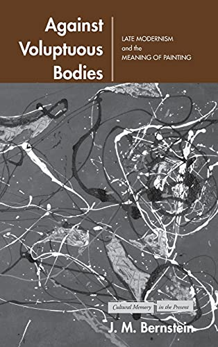 9780804748940: Against Voluptuous Bodies: Late Modernism and the Meaning of Painting (Cultural Memory in the Present)