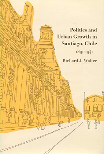 Politics and Urban Growth in Santiago, Chile, 1891-1941: Richard J. Walter