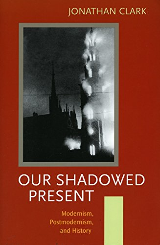Our Shadowed Present: Modernism, Postmodernism, and History (0804751498) by Jonathan Clark