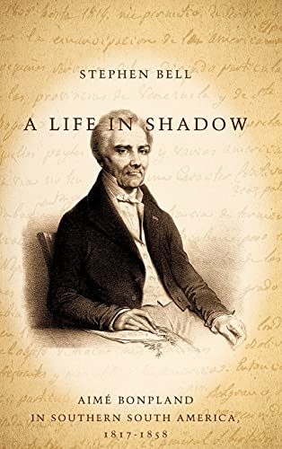 9780804752602: A Life in Shadow: Aimé Bonpland in Southern South America, 1817–1858