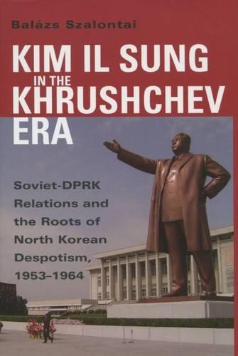 Kim Il Sung in the Khrushchev Era: Balázs Szalontai