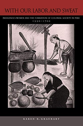 9780804753555: With Our Labor and Sweat: Indigenous Women and the Formation of Colonial Society in Peru, 1550-1700
