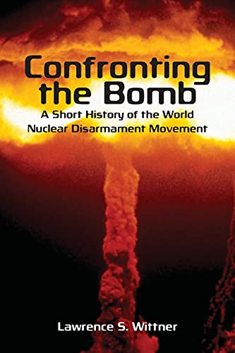 9780804756327: Confronting the Bomb: A Short History of the World Nuclear Disarmament Movement (Stanford Nuclear Age Series)